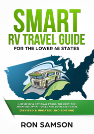 Smart RV Travel Guide For The Lower 48 States List of RV, State, and National Parks, with Amenities, Contact Information, Suggested Routes, and What to See and Do in Each State Revised & Updated Secon