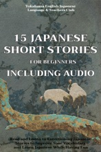 15 Japanese Short Stories for Beginners Including Audio: Read and Listen to Entertaining Japanese Stories to Improve Your Vocabulary and Learn Japanese While Having Fun