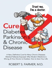 Cure Diabetes Parkinson's & Chronic Disease: A New, Definitive Cure for Many Chronic Diseases. Medical Fallacies Exposed. Why Modern Medicine Is Wrong, & Your Doctor Is Clueless. How to Save Your Life