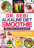Dr Sebi Alkaline Diet Smoothie Recipes Food Book: Discover Delicious Alkaline & Electric Smoothies To Naturally Cleanse, Revitalize, And Heal Your Body From Diseases With Dr. Sebi's Approved Diets