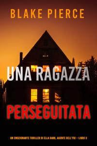 Una ragazza perseguitata (Un emozionante thriller di Ella Dark, agente dell'FBI – Libro 3) Book Cover
