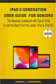 iPad 8 Generation User Guide For Seniors: The Absolute Guidebook with Tips & Tricks to Get the Best From the Latest iPad & iPadOS Book Cover