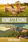 Homesteading: La Guía Completa de Agricultura Familiar para la Autosuficiencia, la Cría de Pollos en Casa y la Mini Agricultura, con Consejos de Jardinería y Prácticas para Cultivar sus Alimentos