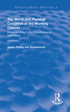 The Moral And Physical Condition Of The Working Classes Employed In The Cotton Manufacture Of Manchester