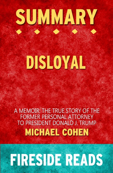 Disloyal: A Memoir: The True Story of the Former Personal Attorney to President Donald J. Trump by Michael Cohen: Summary by Fireside Reads