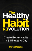 Derek Doepker - The Healthy Habit Revolution: The Step by Step Blueprint to Create Better Habits in 5 Minutes a Day artwork