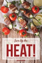 Turn Up The Heat!: 40 Recipes For International Hot & Spicy Food Day - To Boost Metabolism, Burn Fat And Feel Fuller Longer