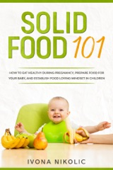 Solid Food 101: How To Eat Healthy During Pregnancy, Prepare Food For Your Baby, And Establish Food Loving Mindset In Children