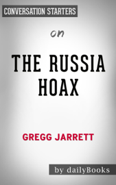 The Russia Hoax: The Illicit Scheme to Clear Hillary Clinton and Frame Donald Trump by Gregg Jarrett: Conversation Starters book