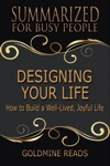 Designing Your Life - Summarized For Busy People How To Build A Well-Lived Joyful Life
