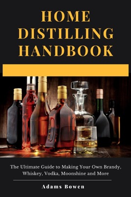 Home Distilling Handbook: The Ultimate Guide to Making Your Own Brandy, Whiskey, Vodka, Moonshine and More