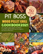 Pit Boss Wood Pellet Grill Cookbook 2021: The Complete Guide to Master Your Pit Boss Wood Pellet Grill With 150 Recipes for Beginners and Advanced Pitmasters