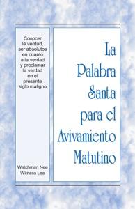 La Palabra Santa para el Avivamiento Matutino - Conocer la verdad, ser absolutos en cuanto a la verdad y proclamar la verdad en el presente siglo maligno Book Cover