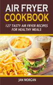 Air Fryer Cookbook: 127 Tasty Air Fryer Recipes for Healthy Meals