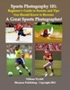Sports Photography 101: Beginner's Guide To Secrets And Tips You Should Know To Become A Great Sports Photographer!