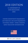 Uniform Administrative Requirements Cost Principles And Audit Requirements For Federal Awards - Federal Awarding Agency Regulatory Implementation US Department Of State Regulation DOS 2018 Edition