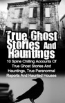 True Ghost Stories And Hauntings 10 Spine Chilling Accounts Of True Ghost Stories And Hauntings True Paranormal Reports And Haunted Houses