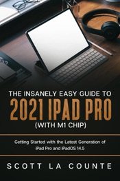 The Insanely Easy Guide to the 2021 iPad Pro (with M1 Chip): Getting Started with the Latest Generation of iPad Pro and iPadOS 14.5