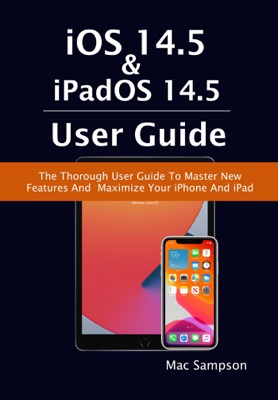 iOS 14.5 & iPadOS 14.5 User Guide: The Thorough User Guide To Master New Features And Maximize Your iPhone And iPad
