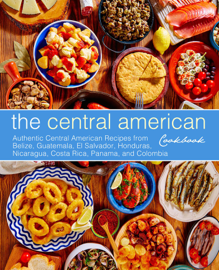 The Central American Cookbook: Authentic Central American Recipes from Belize, Guatemala, El Salvador, Honduras, Nicaragua, Costa Rica, Panama, and Colombia book