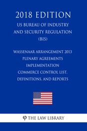 Download and Read Online Wassenaar Arrangement 2013 Plenary Agreements Implementation - Commerce Control List, Definitions, and Reports (US Bureau of Industry and Security Regulation) (BIS) (2018 Edition)