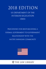 Procedures For Reestablishing A Formal Government-to-Government Relationship With The Native Hawaiian Community (US Department Of The Interior Regulation) (DOI) (2018 Edition)