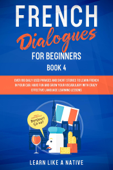 French Dialogues for Beginners Book 4: Over 100 Daily Used Phrases & Short Stories to Learn French in Your Car. Have Fun and Grow Your Vocabulary with Crazy Effective Language Learning Lessons