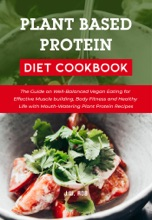 Plant Based Protein Diet Cookbook: The Guide On Well-Balanced Vegan Eating For Effective Muscle Building, Body Fitness And Healthy Life With Mouth-Watering Plant Protein Recipes