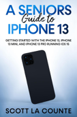 A Seniors Guide to iPhone 13: Getting Started With the iPhone 13, iPhone 13 Mini, and iPhone 13 Pro Running iOS 15 Book Cover