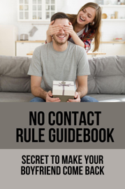 No Contact Rule Guidebook: Secret To Make Your Boyfriend Come Back