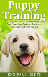Puppy Training: Complete Guide to Housebreaking Your Puppy, Crate Training, Obedience Training and Behavior Training book