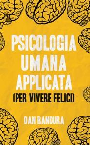 Psicologia Umana Applicata (Per Vivere Felici): Sfrutta L'Intelligenza Emotiva e le Tecniche Concrete per Comprendere la Mente Copertina flessibile Book Cover