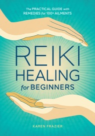 Reiki Healing for Beginners: The Practical Guide with Remedies for 100+ Ailments - Karen Frazier