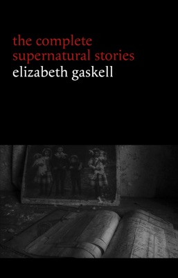 Elizabeth Gaskell: The Complete Supernatural Stories (tales of ghosts and mystery: The Grey Woman, Lois the Witch, Disappearances, The Crooked Branch...) (Halloween Stories)