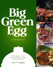 Big Green Egg Cookbook: The Complete Guide To Charcoal Smoking, Grilling And Roasting Secrets