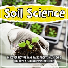 Soil Science: Discover Pictures and Facts About Soil Science For Kids! A Children's Science Book