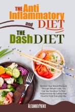The Anti-inflammatory Diet and The Dash Diet: Restore Your Immune System and Blood Pressure: How to Defeat the Symptoms of Inflammation and Your Hypertension by Restoring Your Health Step by Step.