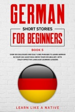 German Short Stories for Beginners Book 5: Over 100 Dialogues and Daily Used Phrases to Learn German in Your Car. Have Fun & Grow Your Vocabulary, with Crazy Effective Language Learning Lessons