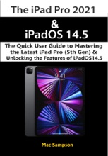 The IPad Pro 2021 & IPadOS 14.5 The Quick User Guide To Mastering The Latest IPad Pro (5th Gen) & Unlocking The Features Of IPadOS14.5