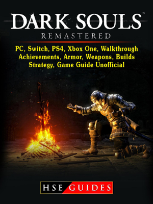 Dark Souls Remastered, PC, Switch, PS4, Xbox One, Walkthrough, Achievements, Armor, Weapons, Builds, Strategy, Game Guide Unofficial - HSE Guides book