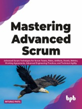 Mastering Advanced Scrum: Advanced Scrum Techniques for Scrum Teams, Roles, Artifacts, Events, Metrics, Working Agreements, Advanced Engineering Practices, and Technical Agility (English Edition)
