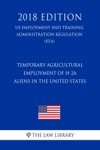 Temporary Agricultural Employment Of H-2A Aliens In The United States US Employment And Training Administration Regulation ETA 2018 Edition