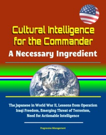 Cultural Intelligence For The Commander A Necessary Ingredient The Japanese In World War Ii Lessons From Operation Iraqi Freedom Emerging Threat Of Terrorism Need For Actionable Intelligence