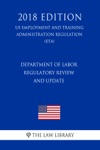 Department Of Labor Regulatory Review And Update US Employment And Training Administration Regulation ETA 2018 Edition