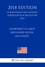 Department Of Labor Regulatory Review And Update (US Employment And Training Administration Regulation) (ETA) (2018 Edition)