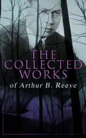The Collected Works Of Arthur B Reeve