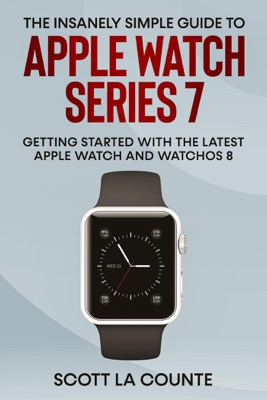 The Insanely Simple Guide to Apple Watch Series 7: Getting Started with the Latest Apple Watch and watchOS 8