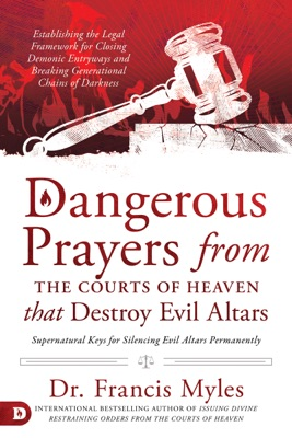 Dangerous Prayers from the Courts of Heaven that Destroy Evil Altars
