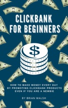 ClickBank For Beginners  How To Make Money Every Day By Promoting Clickbank  Products Even If You Are A Newbie