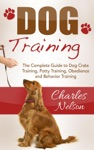 Dog Training The Complete Guide To Dog Crate Training Potty Training Obedience And Behavior Training